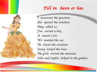 Fill in have or has I answered the question. She opened the window. They cal