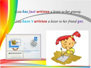 Lisa has just written a letter to her granny. Lisa hasn't written a letter to