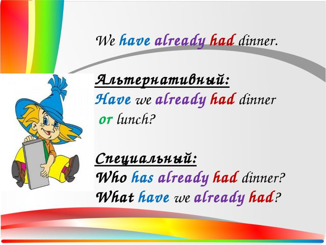 We have already had dinner. Альтернативный: Have we already had dinner or lun...