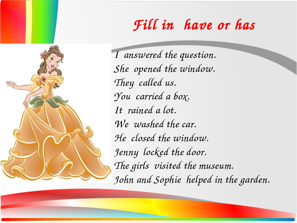 Fill in have or has I answered the question. She opened the window. They cal...