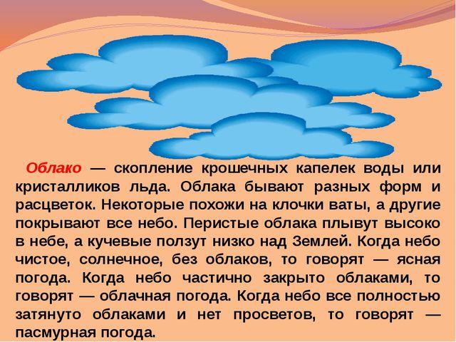 Облако — скопление крошечных капелек воды или кристалликов льда. Облака бываю...