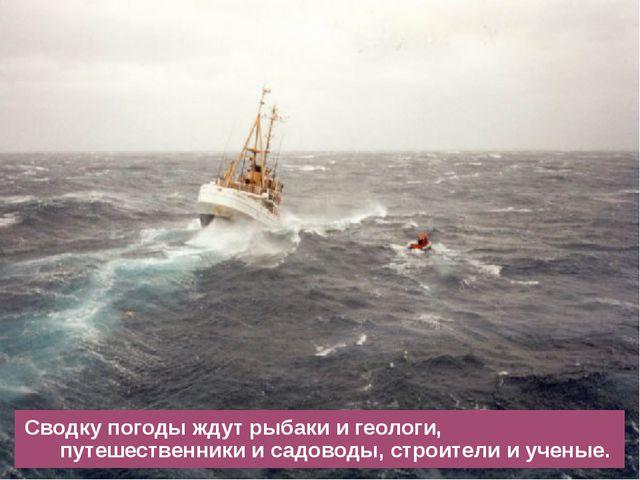 Сводку погоды ждут рыбаки и геологи, путешественники и садоводы, строители и...