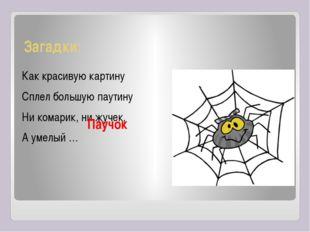 Загадки: Как красивую картину Сплел большую паутину Ни комарик, ни жучек, А у
