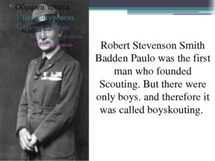 Robert Stevenson Smith Badden Paulo was the first man who founded Scouting.