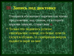 III. Запись под диктовку Учащиеся обозначают наречия как члены предложения; н