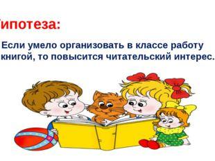 Гипотеза: Если умело организовать в классе работу с книгой, то повысится чита