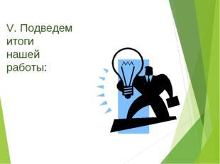 V. Подведем итоги нашей работы: