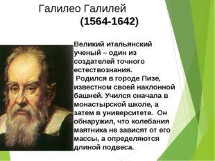 Великий итальянский ученый – один из создателей точного естествознания. Родил