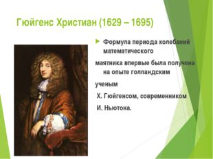 Гюйгенс Христиан (1629 – 1695) Формула периода колебаний математического маят
