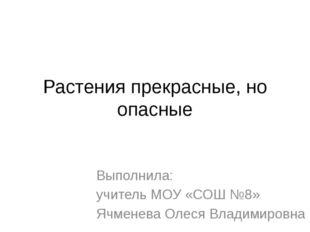 Растения прекрасные, но опасные Выполнила: учитель МОУ «СОШ №8» Ячменева Олес