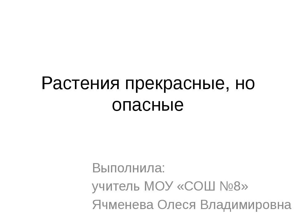 Растения прекрасные, но опасные Выполнила: учитель МОУ «СОШ №8» Ячменева Олес...