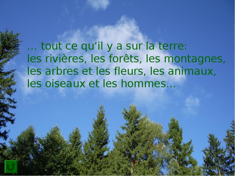 … tout ce qu'il y a sur la terre: les rivières, les forêts, les montagnes, le...