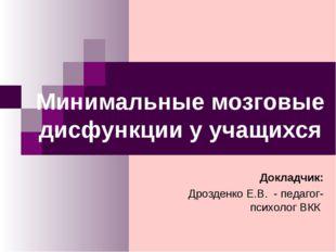 Минимальные мозговые дисфункции у учащихся Докладчик: Дрозденко Е.В. - педаго