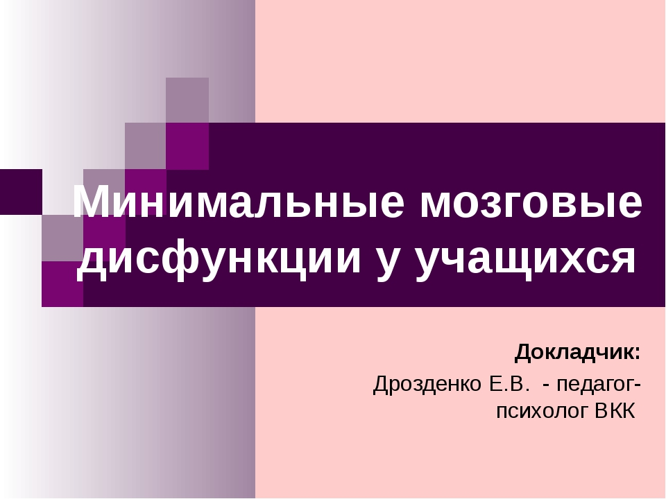 Минимальные мозговые дисфункции у учащихся Докладчик: Дрозденко Е.В. - педаго...