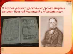 В России учение о десятичных дробях впервые изложил Леонтий Магницкий в «Ариф