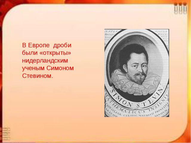 В Европе дроби были «открыты» нидерландским ученым Симоном Стевином.