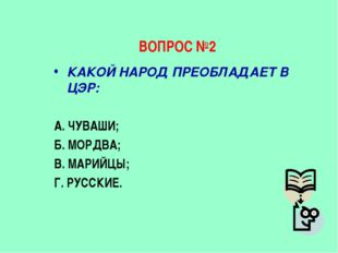 ВОПРОС №2 КАКОЙ НАРОД ПРЕОБЛАДАЕТ В ЦЭР: А. ЧУВАШИ; Б. МОРДВА; В. МАРИЙЦЫ; Г.
