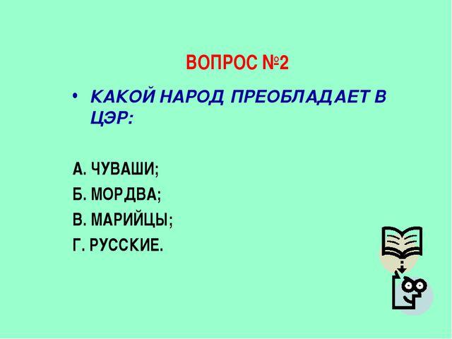 ВОПРОС №2 КАКОЙ НАРОД ПРЕОБЛАДАЕТ В ЦЭР: А. ЧУВАШИ; Б. МОРДВА; В. МАРИЙЦЫ; Г....