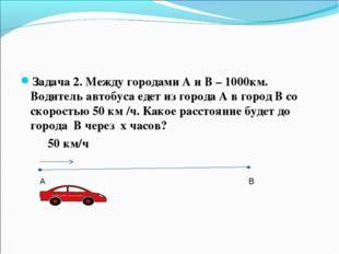 Задача 2. Между городами А и В – 1000км. Водитель автобуса едет из города А в