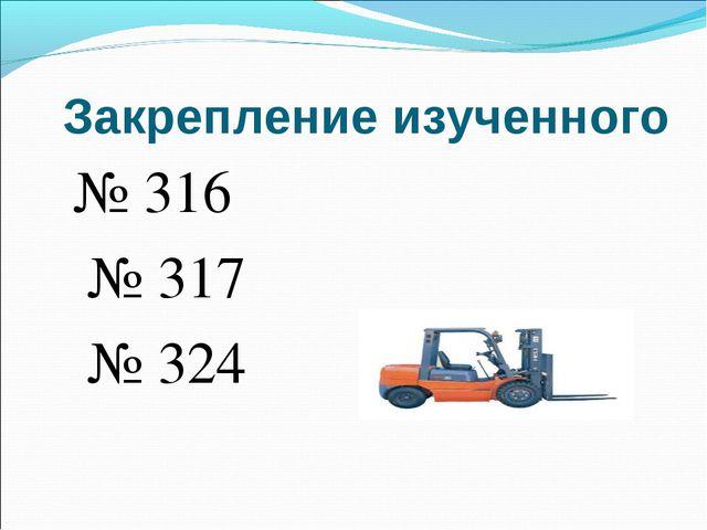 Закрепление изученного № 316 № 317 № 324