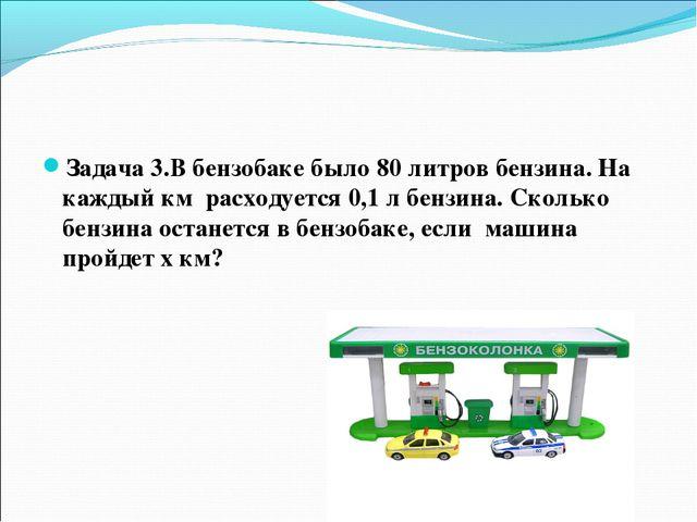 Задача 3.В бензобаке было 80 литров бензина. На каждый км расходуется 0,1 л б...