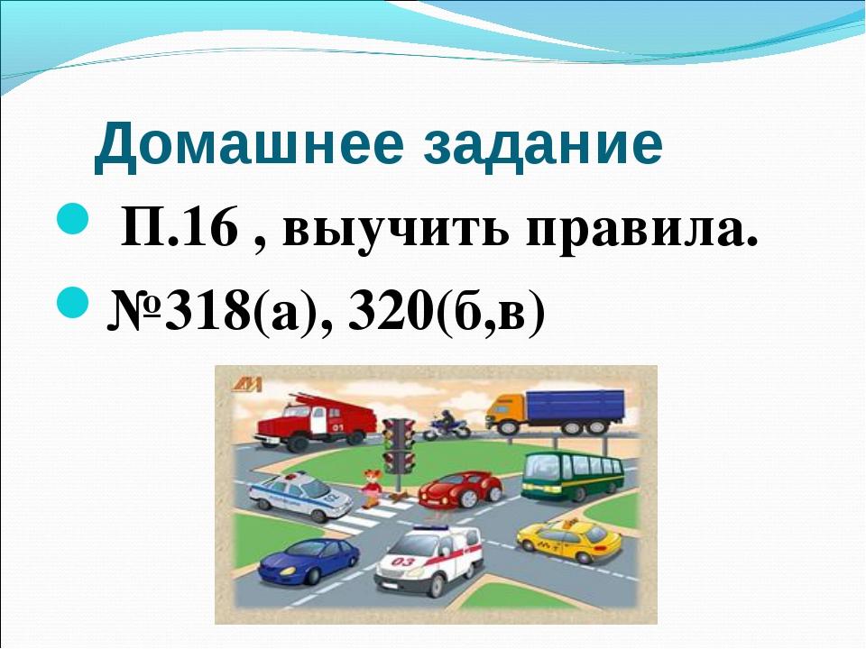 Домашнее задание П.16 , выучить правила. №318(а), 320(б,в)