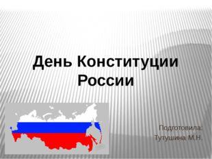 Подготовила: Тутушина М.Н. День Конституции России