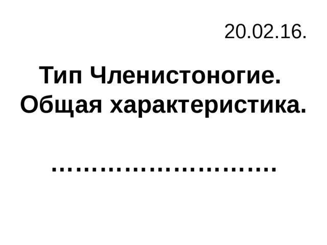 20.02.16. Тип Членистоногие. Общая характеристика. ……………………….