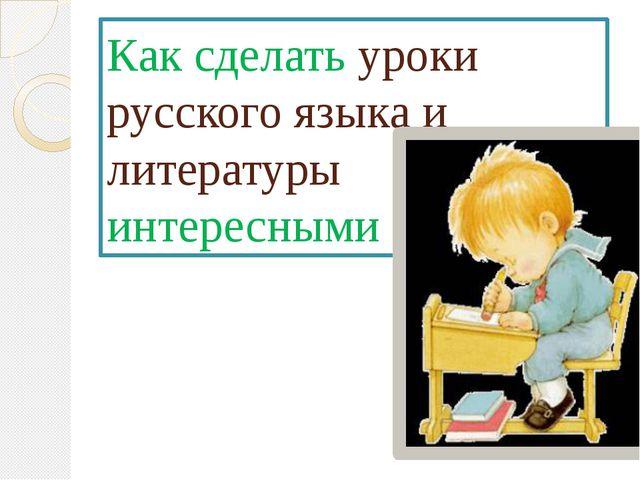 Как сделать уроки русского языка и литературы интересными