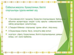 Сабақтың мақсаты: Қазақстанның белгілі спортшылары туралы мәлімет алу. 1.Сан