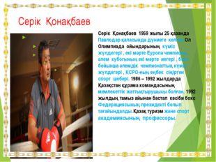 Серік Қонақбаев Серік Қонақбаев 1959 жылы 25 қазанда Павлодар қаласында дүние