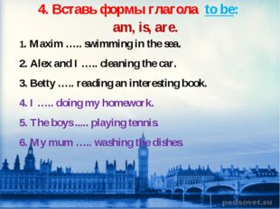 4. Вставь формы глагола to be: am, is, are. 1. Maxim ….. swimming in the sea.