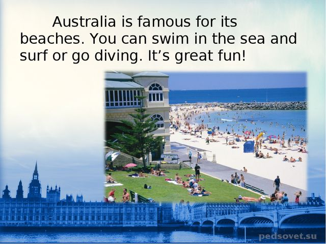 Australia is famous for its beaches. You can swim in the sea and surf or go...