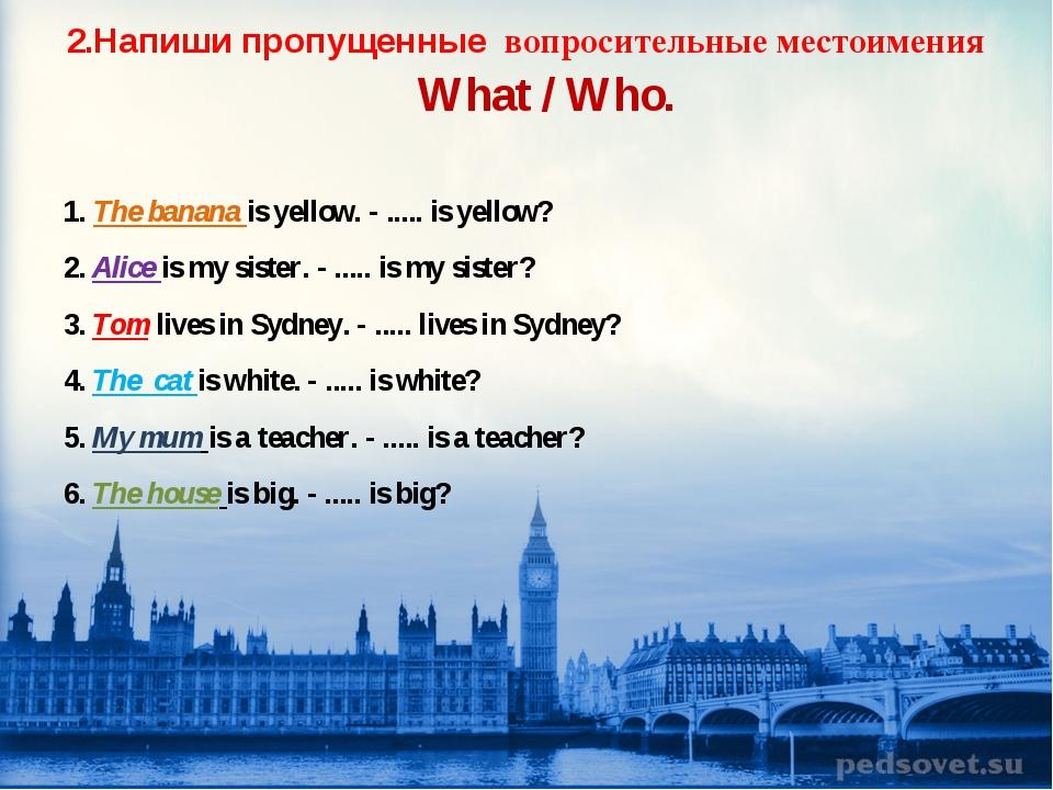 2.Напиши пропущенные вопросительные местоимения What / Who. 1. The banana is...