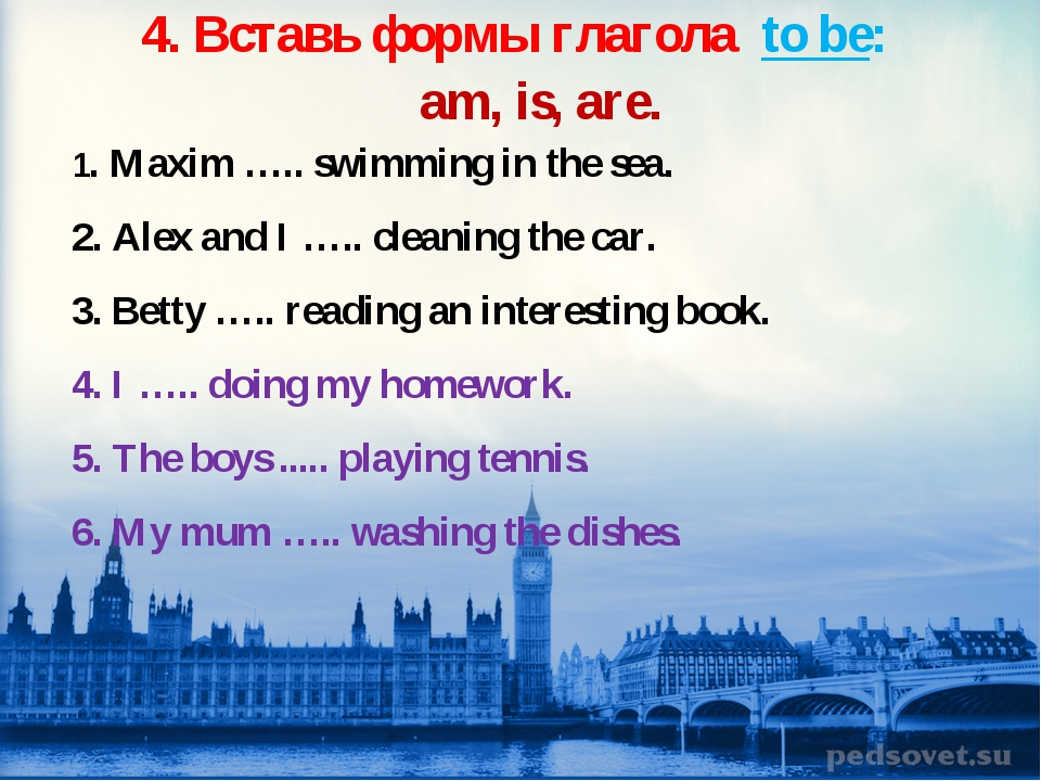 4. Вставь формы глагола to be: am, is, are. 1. Maxim ….. swimming in the sea....