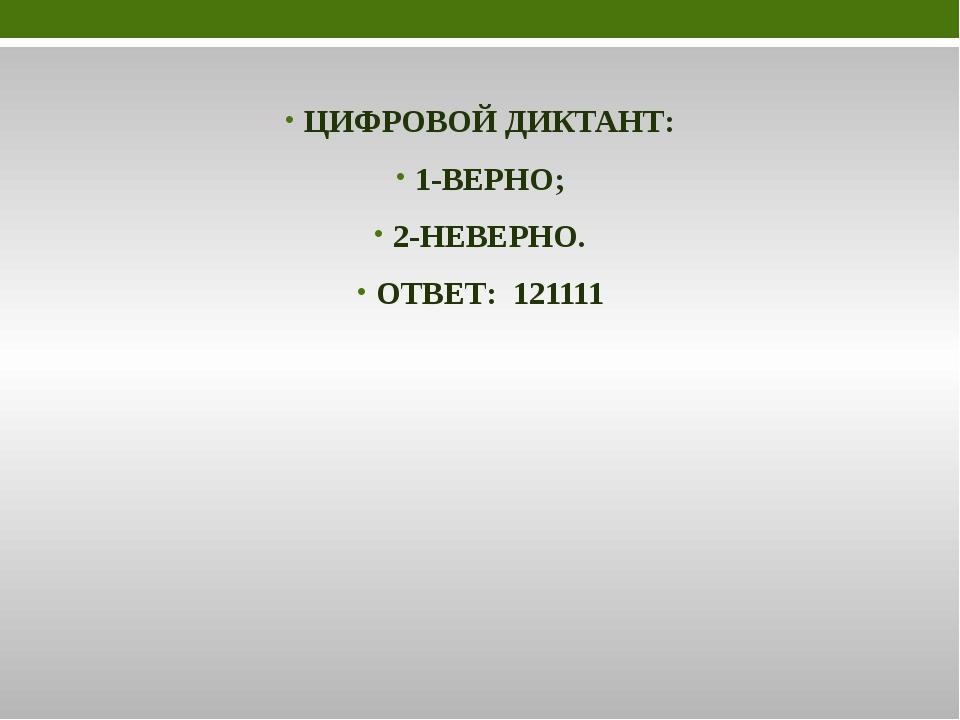 ЦИФРОВОЙ ДИКТАНТ: 1-ВЕРНО; 2-НЕВЕРНО. ОТВЕТ: 121111
