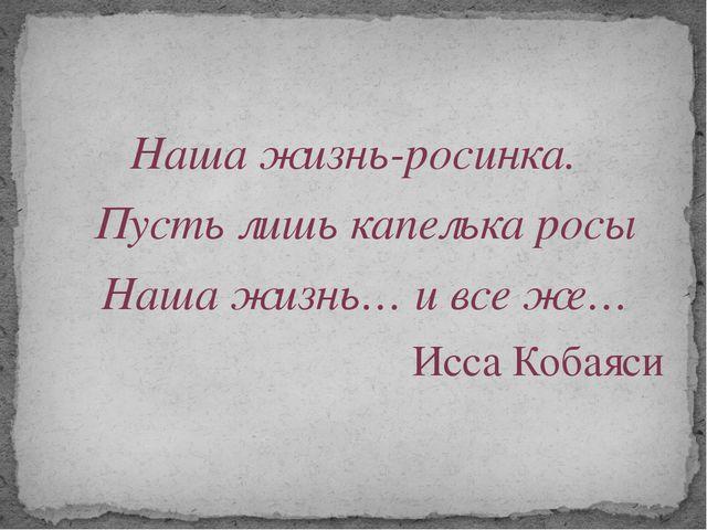 Наша жизнь-росинка. Пусть лишь капелька росы Наша жизнь… и все же… Исса Кобаяси