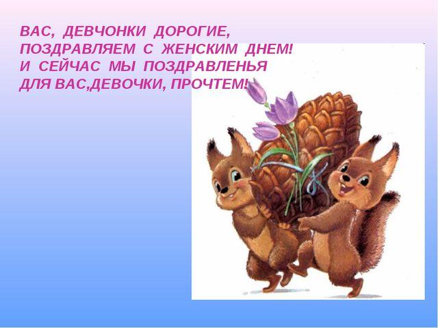 ВАС, ДЕВЧОНКИ ДОРОГИЕ, ПОЗДРАВЛЯЕМ С ЖЕНСКИМ ДНЕМ! И СЕЙЧАС МЫ ПОЗДРАВЛЕНЬЯ Д...