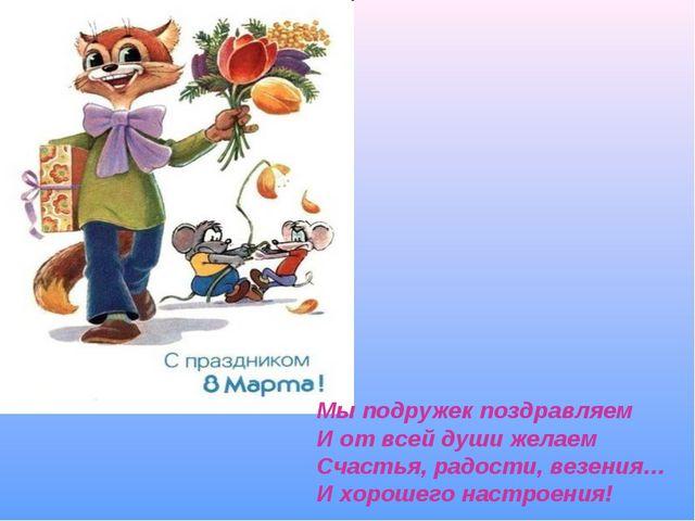 Мы подружек поздравляем И от всей души желаем Счастья, радости, везения… И хо...