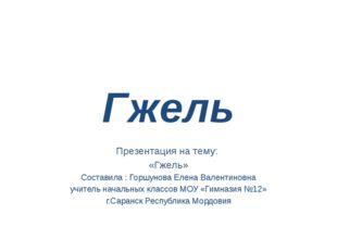 Гжель Презентация на тему: «Гжель» Составила : Горшунова Елена Валентиновна у