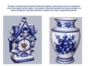 Мотивы, которыми расписывали гжельские изделия, типичны для русского народног