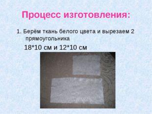 Процесс изготовления: 1. Берём ткань белого цвета и вырезаем 2 прямоугольника