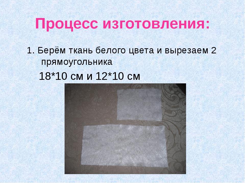 Процесс изготовления: 1. Берём ткань белого цвета и вырезаем 2 прямоугольника...