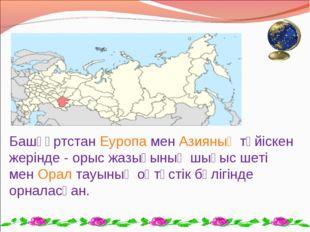 БашқұртстанЕуропаменАзияныңтүйіскен жерінде - орыс жазығының шығыс шеті м