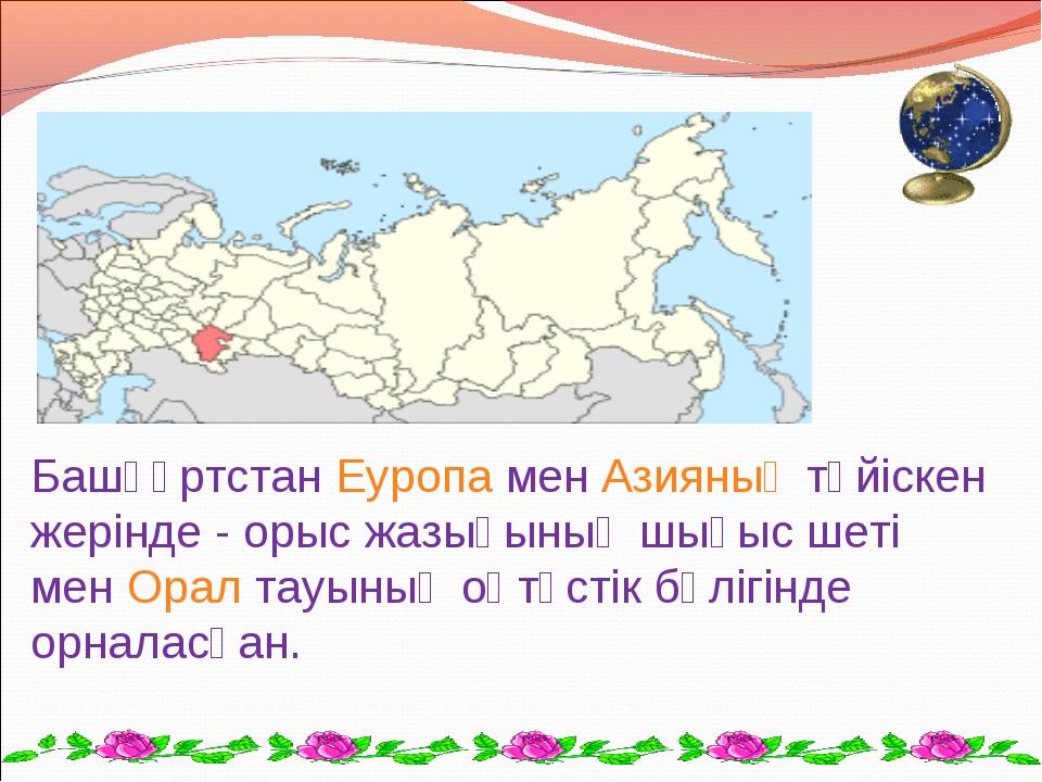 БашқұртстанЕуропаменАзияныңтүйіскен жерінде - орыс жазығының шығыс шеті м...