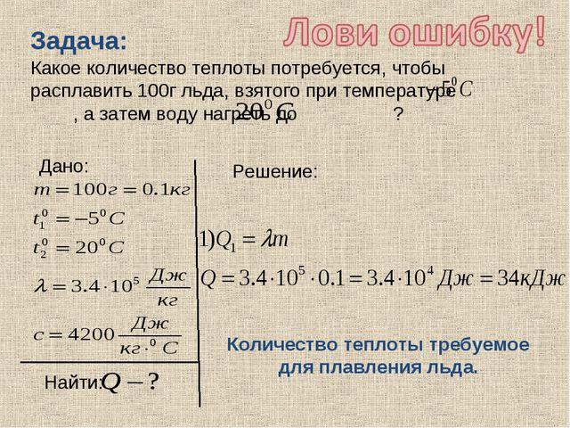 Задача: Какое количество теплоты потребуется, чтобы расплавить 100г льда, взя...
