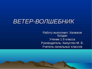 ВЕТЕР-ВОЛШЕБНИК Работу выполнил: Халюков Богдан Ученик 1 б класса Руководител