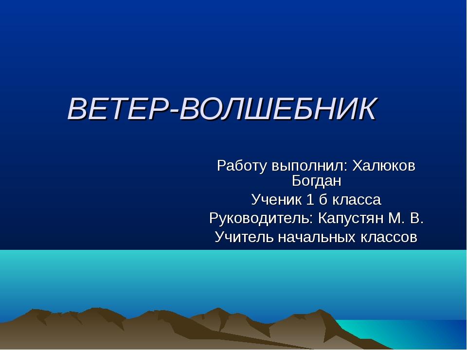 ВЕТЕР-ВОЛШЕБНИК Работу выполнил: Халюков Богдан Ученик 1 б класса Руководител...