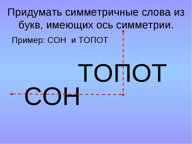 Придумать симметричные слова из букв, имеющих ось симметрии. Пример: СОН и ТО...