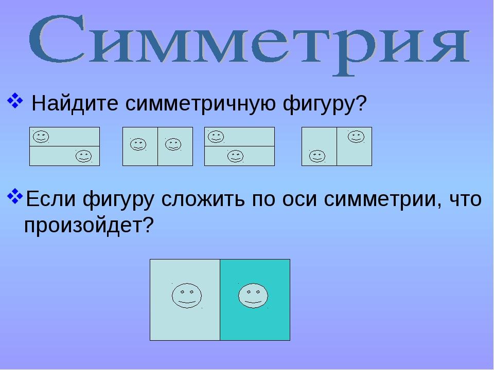 Найдите симметричную фигуру? Если фигуру сложить по оси симметрии, что произ...
